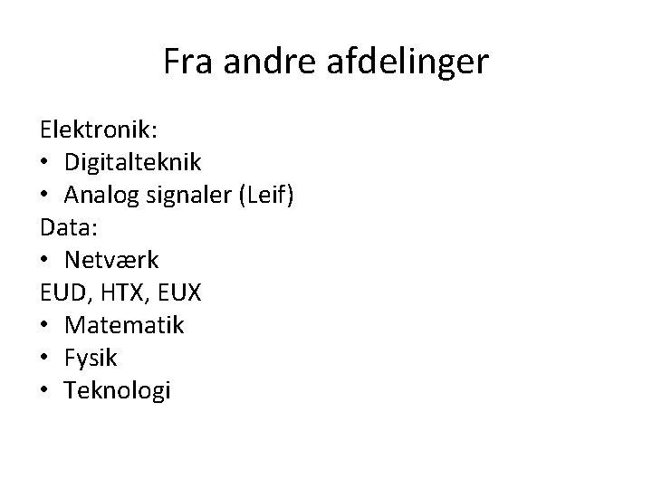 Fra andre afdelinger Elektronik: • Digitalteknik • Analog signaler (Leif) Data: • Netværk EUD,