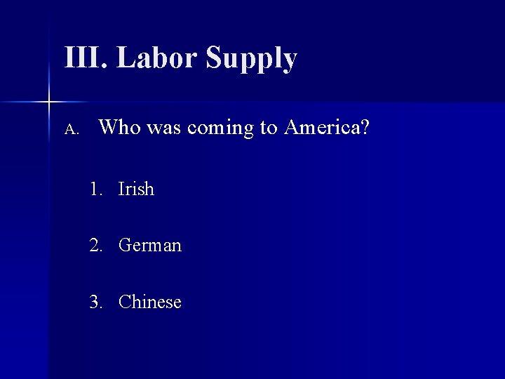 III. Labor Supply A. Who was coming to America? 1. Irish 2. German 3.