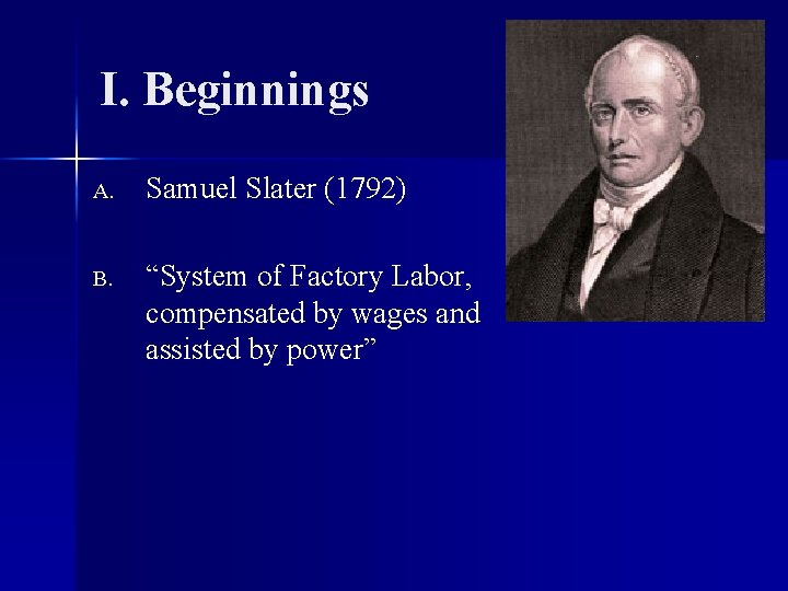 """I. Beginnings A. Samuel Slater (1792) B. """"System of Factory Labor, compensated by wages"""