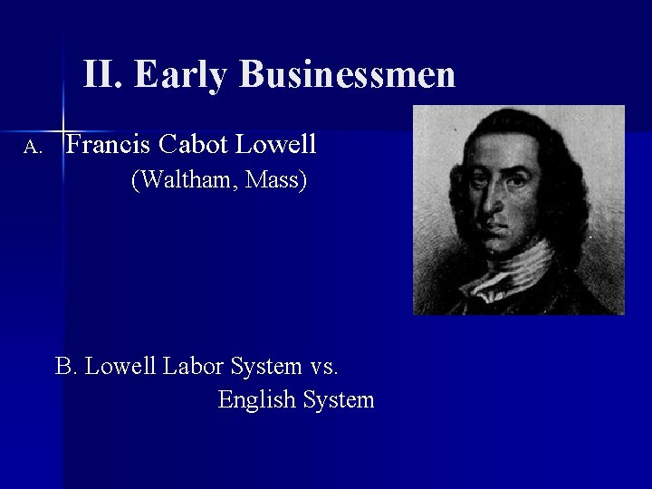 II. Early Businessmen A. Francis Cabot Lowell (Waltham, Mass) B. Lowell Labor System vs.