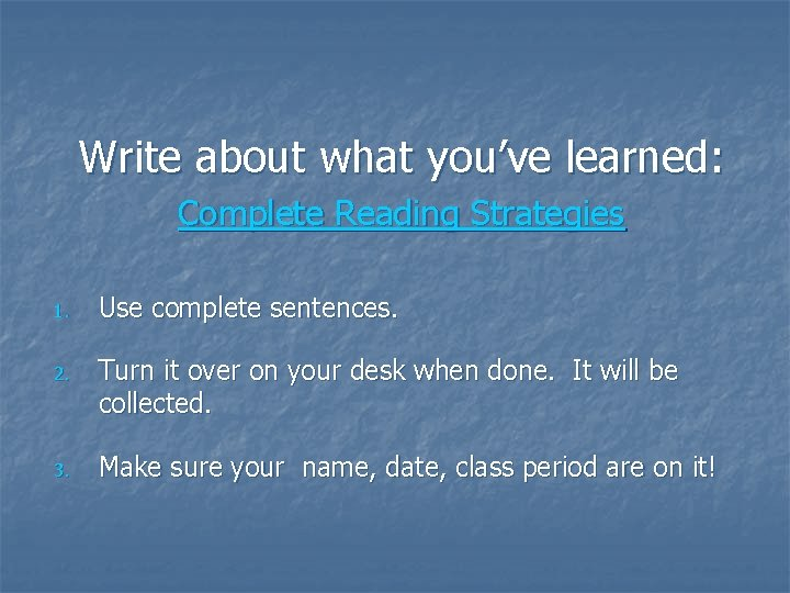 Write about what you've learned: Complete Reading Strategies 1. Use complete sentences. 2. Turn