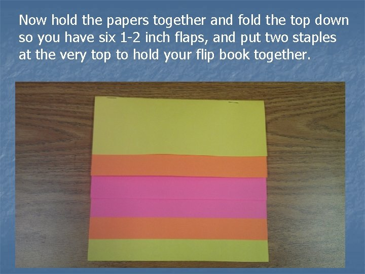 Now hold the papers together and fold the top down so you have six