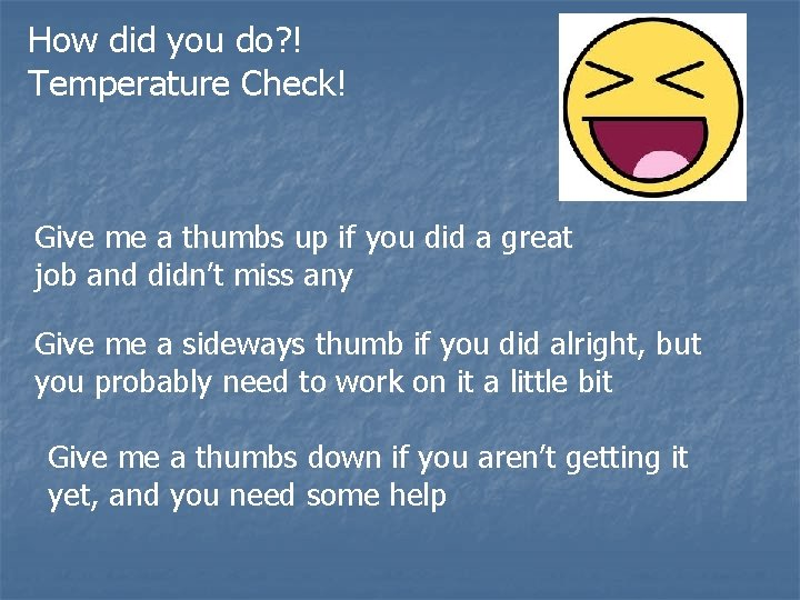 How did you do? ! Temperature Check! Give me a thumbs up if you