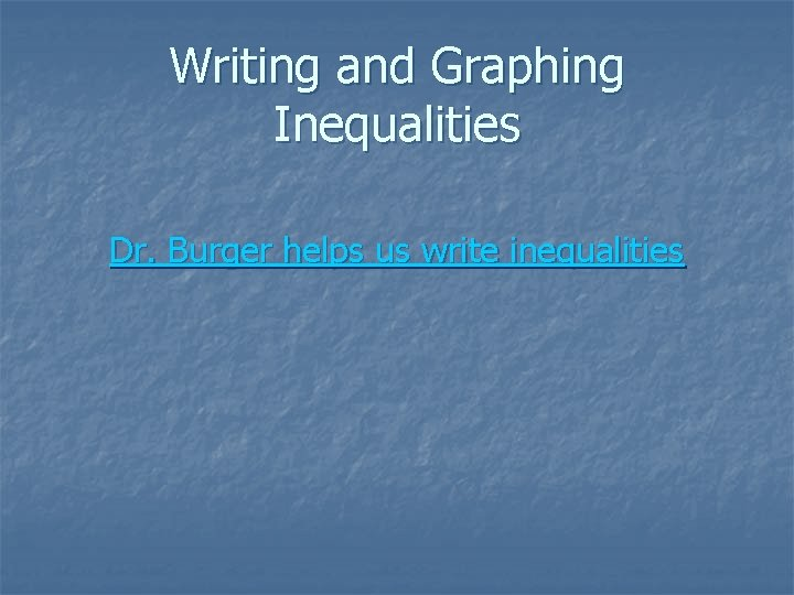 Writing and Graphing Inequalities Dr. Burger helps us write inequalities