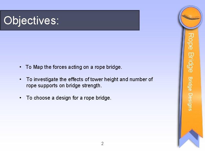 Objectives: • To choose a design for a rope bridge. 2 Bridge Designs •