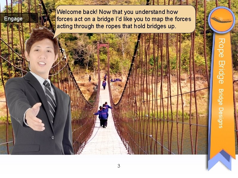 Engage Welcome back! Now that you understand how forces act on a bridge I'd