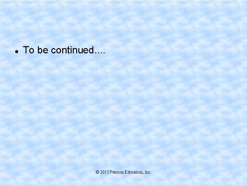 To be continued. . © 2013 Pearson Education, Inc.