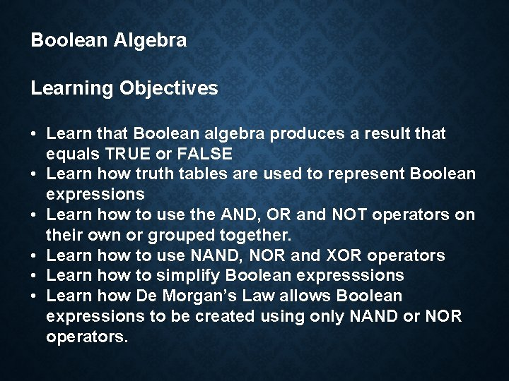 Boolean Algebra Learning Objectives • Learn that Boolean algebra produces a result that equals