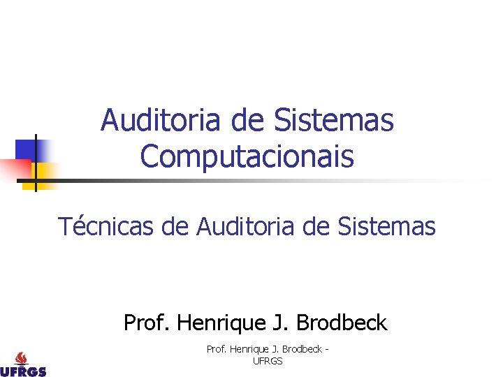 Auditoria de Sistemas Computacionais Técnicas de Auditoria de Sistemas Prof. Henrique J. Brodbeck UFRGS