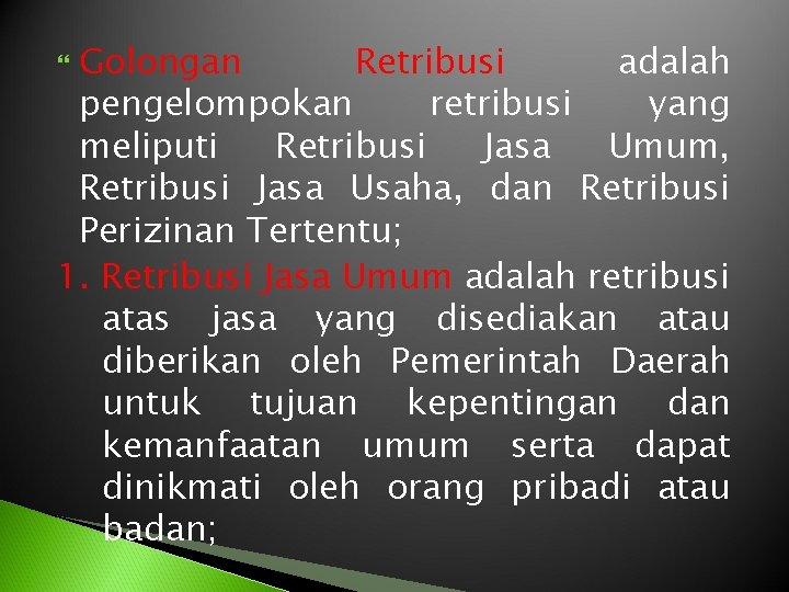 Golongan Retribusi adalah pengelompokan retribusi yang meliputi Retribusi Jasa Umum, Retribusi Jasa Usaha, dan