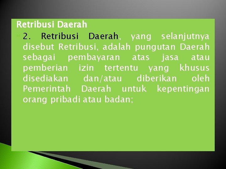 Retribusi Daerah 2. Retribusi Daerah, yang selanjutnya disebut Retribusi, adalah pungutan Daerah sebagai pembayaran