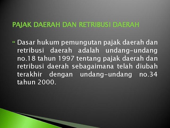 PAJAK DAERAH DAN RETRIBUSI DAERAH Dasar hukum pemungutan pajak daerah dan retribusi daerah adalah