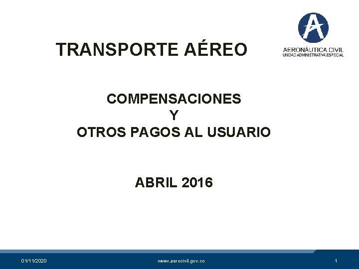 TRANSPORTE AÉREO COMPENSACIONES Y OTROS PAGOS AL USUARIO ABRIL 2016 01/11/2020 www. aerocivil. gov.