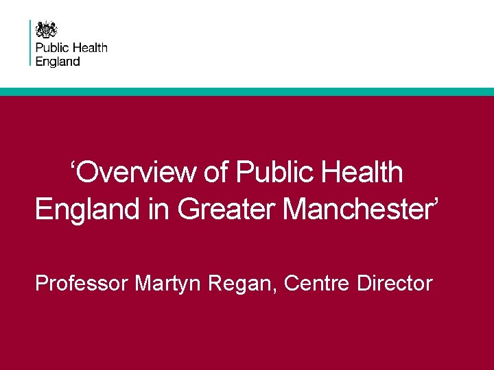 'Overview of Public Health England in Greater Manchester' Professor Martyn Regan, Centre Director