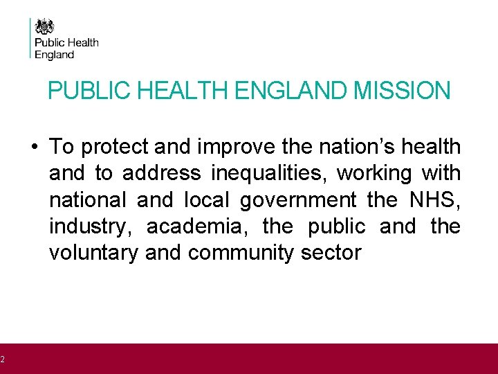 2 PUBLIC HEALTH ENGLAND MISSION • To protect and improve the nation's health and