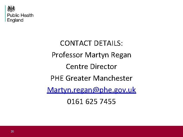 CONTACT DETAILS: Professor Martyn Regan Centre Director PHE Greater Manchester Martyn. regan@phe. gov. uk
