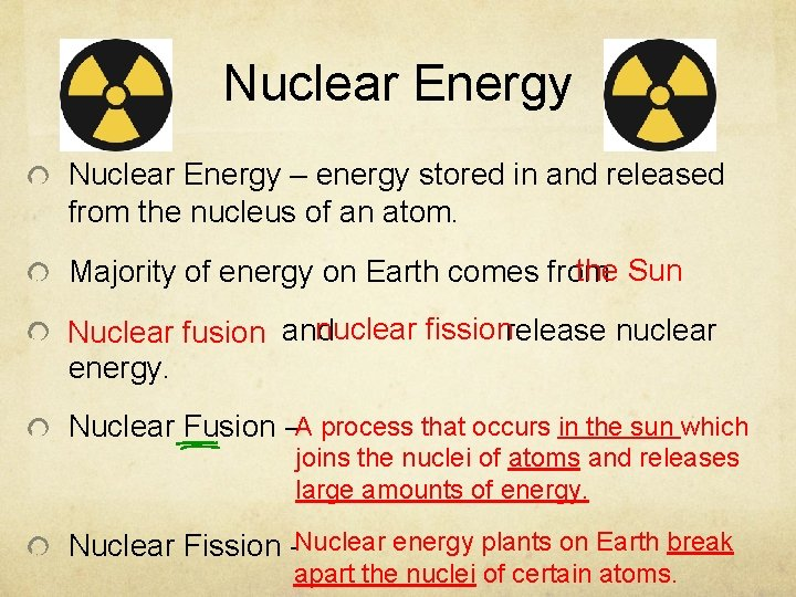Nuclear Energy – energy stored in and released from the nucleus of an atom.
