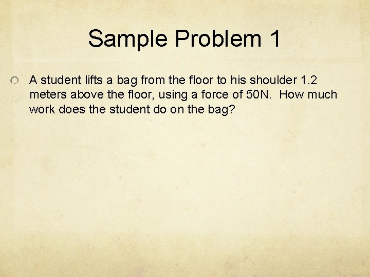 Sample Problem 1 A student lifts a bag from the floor to his shoulder