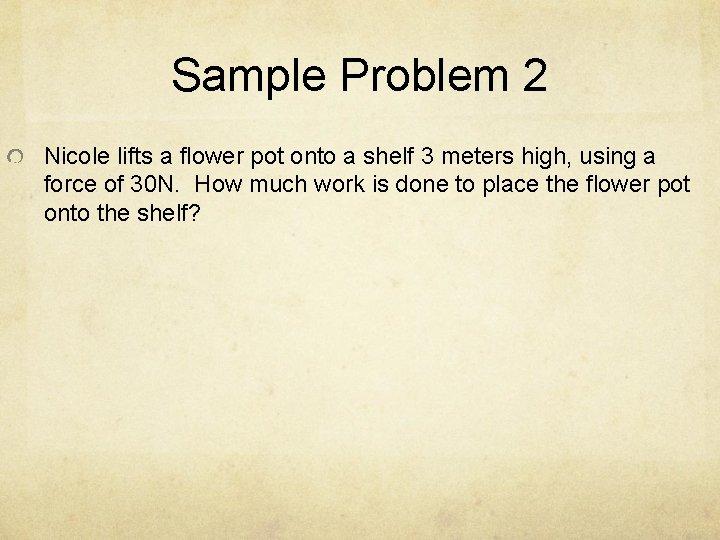 Sample Problem 2 Nicole lifts a flower pot onto a shelf 3 meters high,
