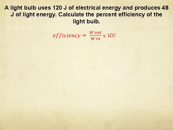 A light bulb uses 120 J of electrical energy and produces 48 J of