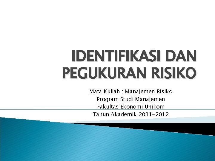IDENTIFIKASI DAN PEGUKURAN RISIKO Mata Kuliah : Manajemen Risiko Program Studi Manajemen Fakultas Ekonomi