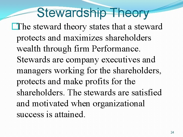 Stewardship Theory �The steward theory states that a steward protects and maximizes shareholders wealth