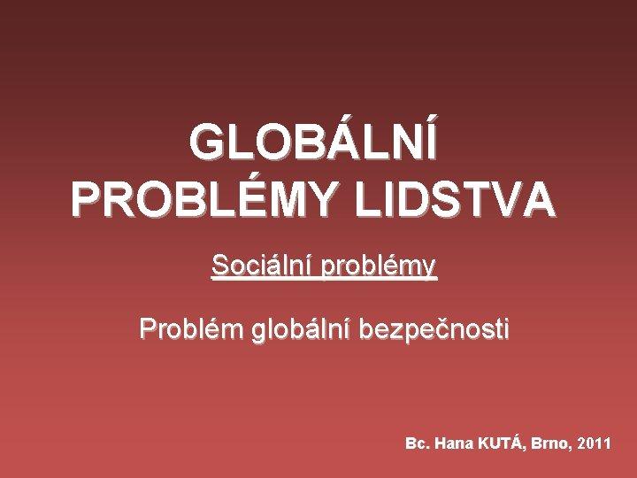 GLOBÁLNÍ PROBLÉMY LIDSTVA Sociální problémy Problém globální bezpečnosti Bc. Hana KUTÁ, Brno, 2011