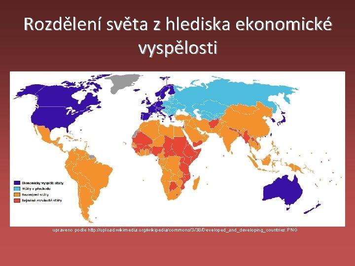 Rozdělení světa z hlediska ekonomické vyspělosti upraveno podle http: //upload. wikimedia. org/wikipedia/commons/3/38/Developed_and_developing_countries. PNG