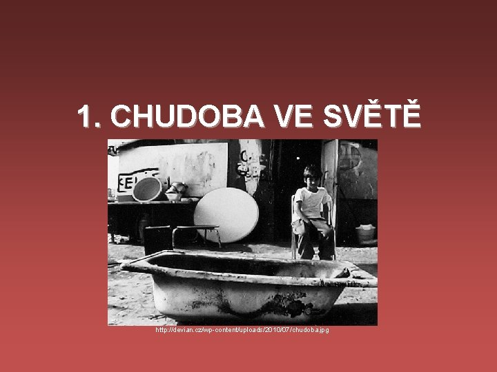 1. CHUDOBA VE SVĚTĚ http: //devian. cz/wp-content/uploads/2010/07/chudoba. jpg