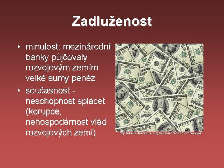 Zadluženost • minulost: mezinárodní banky půjčovaly rozvojovým zemím velké sumy peněz • současnost neschopnost