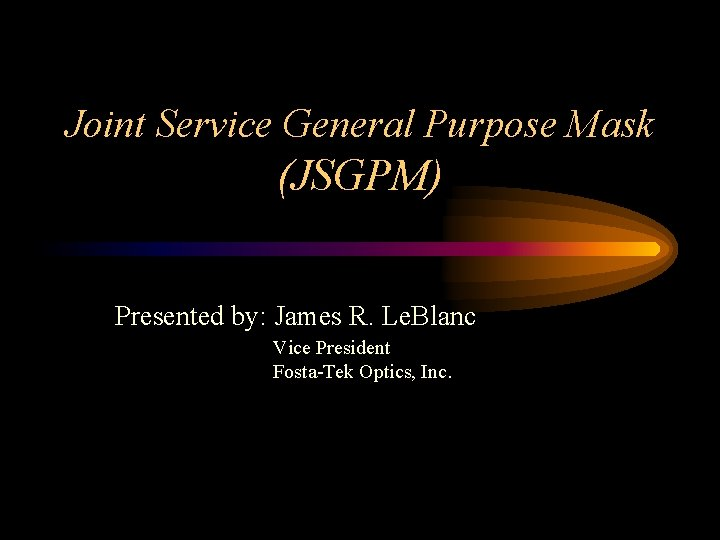 Joint Service General Purpose Mask (JSGPM) Presented by: James R. Le. Blanc Vice President