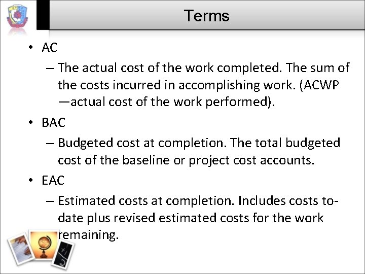 Terms • AC – The actual cost of the work completed. The sum of