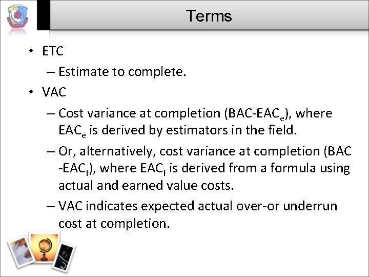 Terms • ETC – Estimate to complete. • VAC – Cost variance at completion