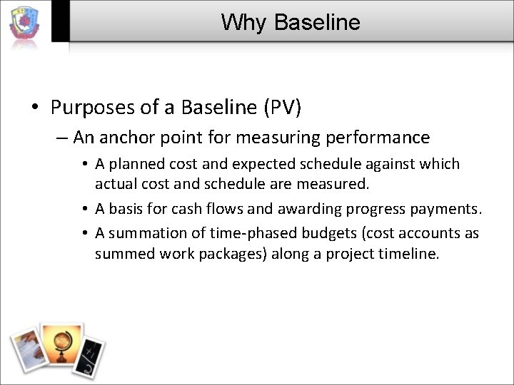 Why Baseline • Purposes of a Baseline (PV) – An anchor point for measuring