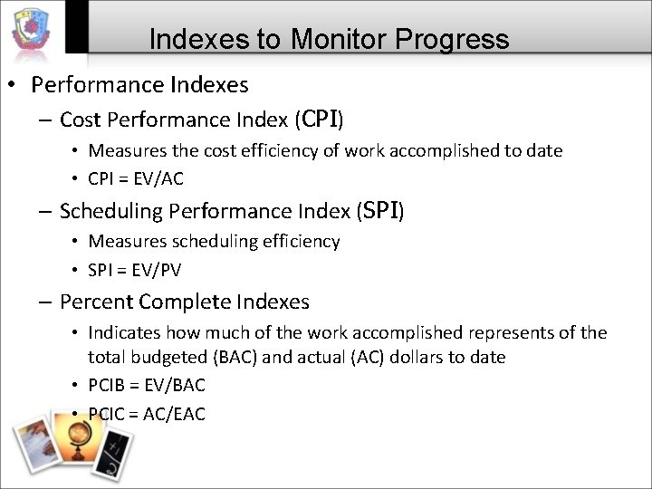 Indexes to Monitor Progress • Performance Indexes – Cost Performance Index (CPI) • Measures