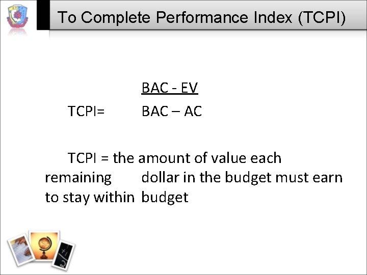 To Complete Performance Index (TCPI) TCPI= BAC - EV BAC – AC TCPI =