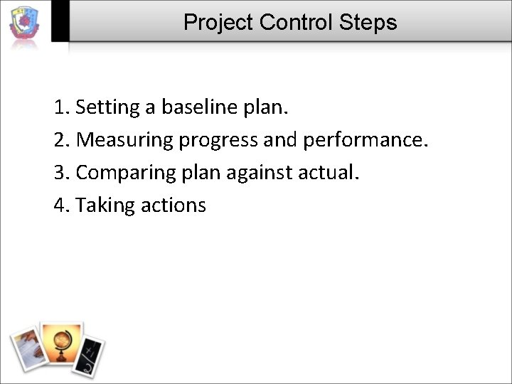 Project Control Steps 1. Setting a baseline plan. 2. Measuring progress and performance. 3.