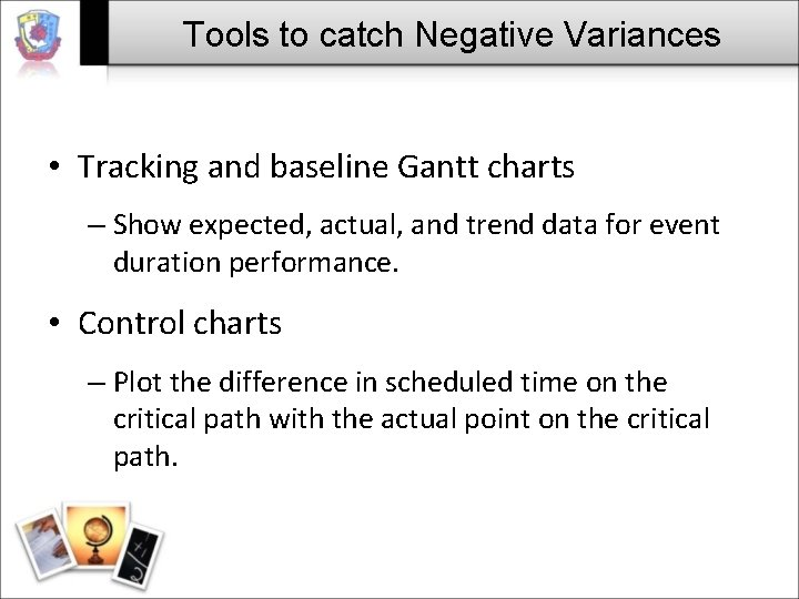 Tools to catch Negative Variances • Tracking and baseline Gantt charts – Show expected,