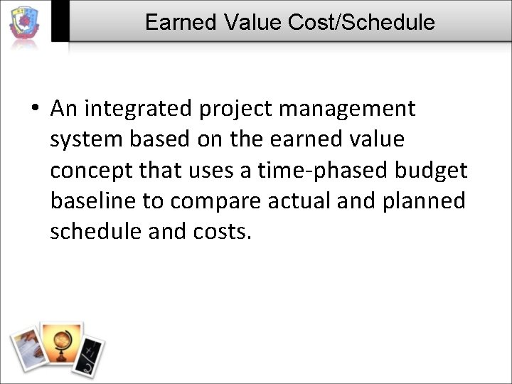 Earned Value Cost/Schedule • An integrated project management system based on the earned value