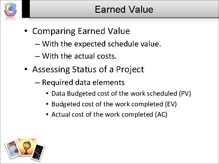 Earned Value • Comparing Earned Value – With the expected schedule value. – With