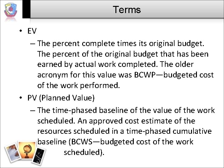 Terms • EV – The percent complete times its original budget. The percent of