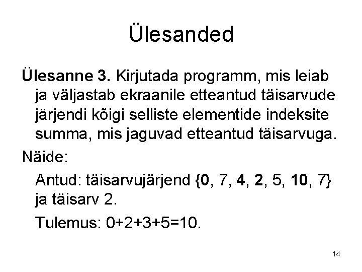 Ülesanded Ülesanne 3. Kirjutada programm, mis leiab ja väljastab ekraanile etteantud täisarvude järjendi kõigi