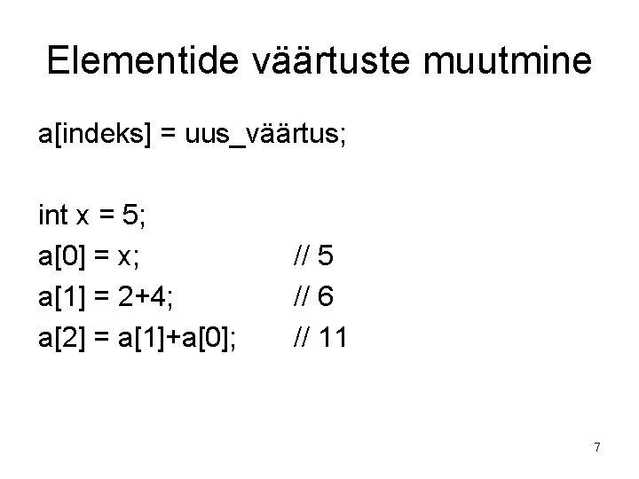 Elementide väärtuste muutmine a[indeks] = uus_väärtus; int x = 5; a[0] = x; a[1]