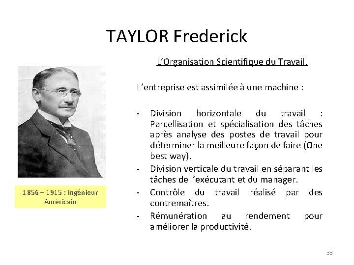 TAYLOR Frederick L'Organisation Scientifique du Travail. L'entreprise est assimilée à une machine : -