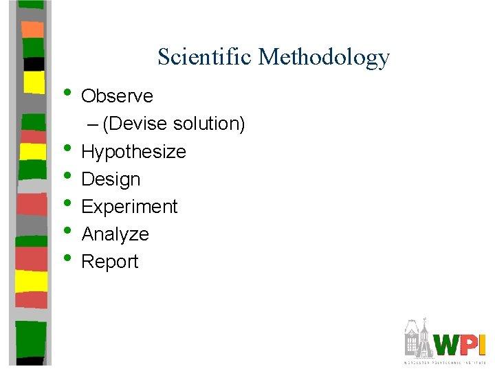 Scientific Methodology • Observe • • • – (Devise solution) Hypothesize Design Experiment Analyze
