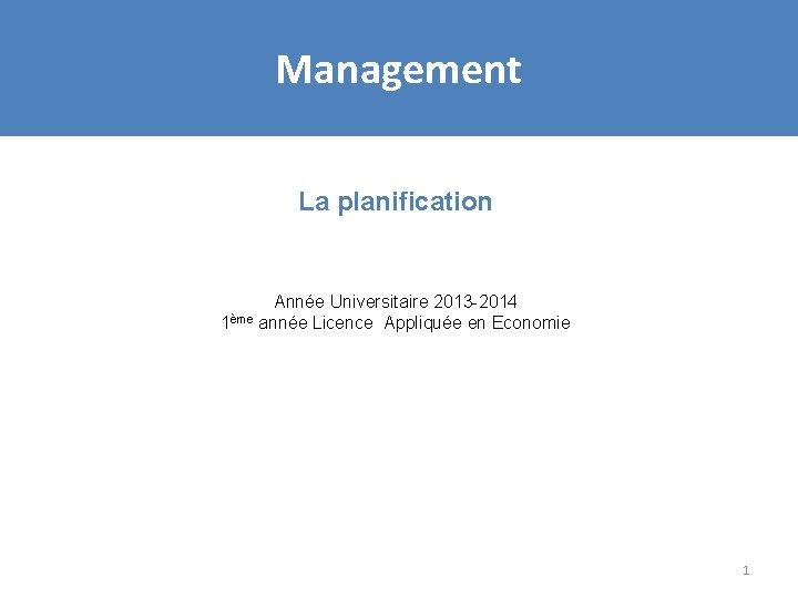 Management La planification Année Universitaire 2013 -2014 1ème année Licence Appliquée en Economie 1