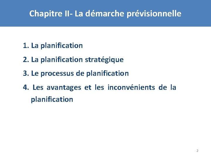 Chapitre II- La démarche prévisionnelle 1. La planification 2. La planification stratégique 3. Le