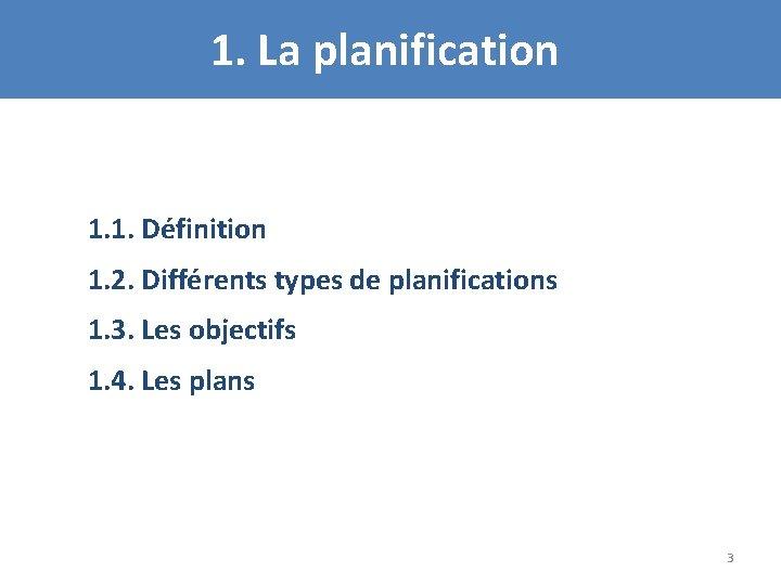 1. La planification 1. 1. Définition 1. 2. Différents types de planifications 1. 3.