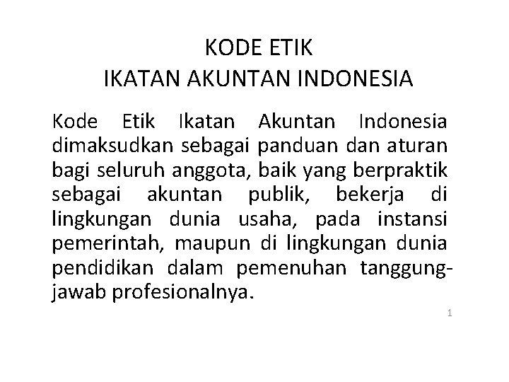 KODE ETIK IKATAN AKUNTAN INDONESIA Kode Etik Ikatan Akuntan Indonesia dimaksudkan sebagai panduan dan