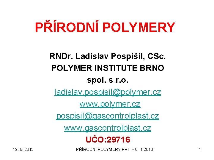 PŘÍRODNÍ POLYMERY RNDr. Ladislav Pospíšil, CSc. POLYMER INSTITUTE BRNO spol. s r. o. ladislav.
